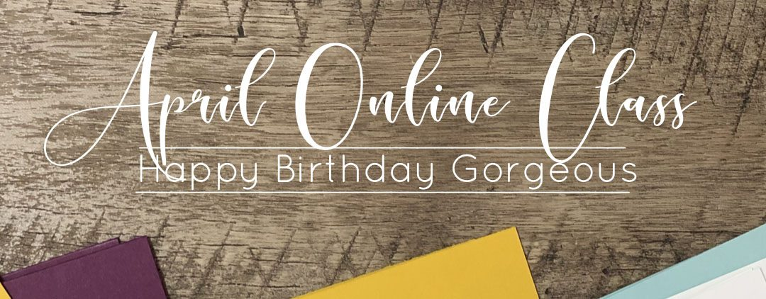 April 2019 Online Class Happy Birthday Gorgeous