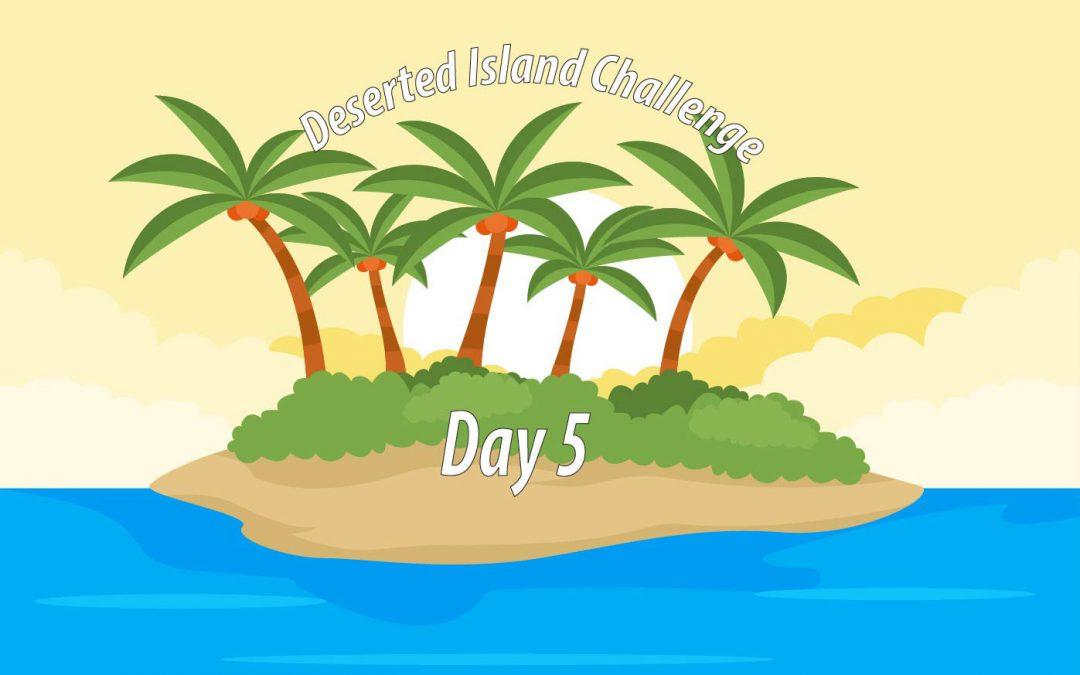 Deserted Island Challenge Day 5