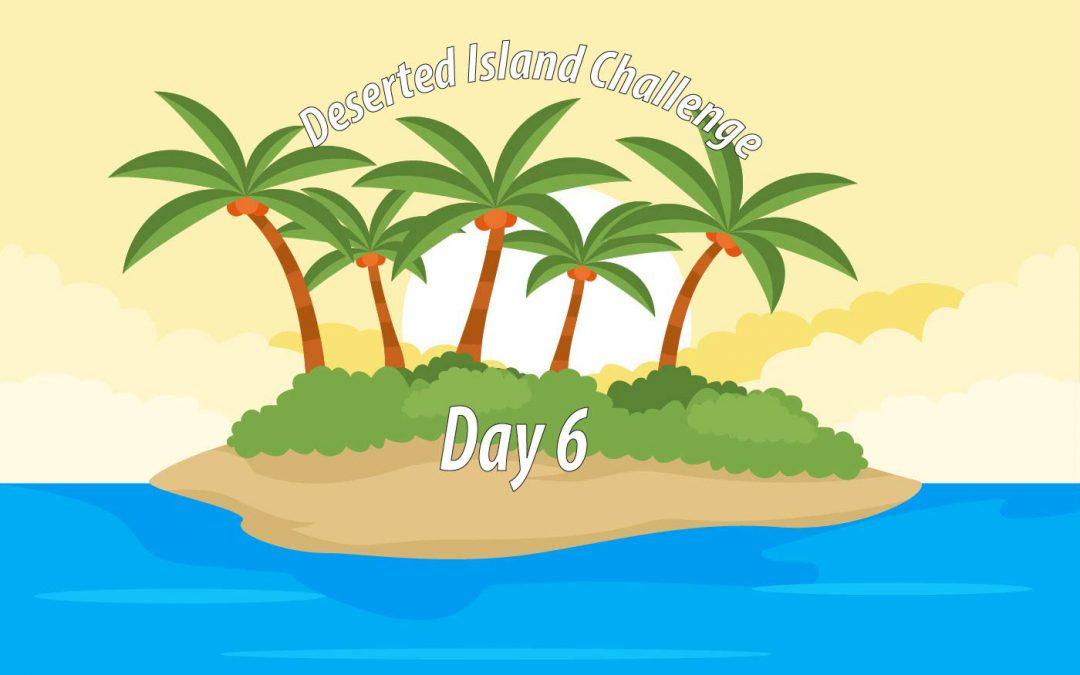 Deserted Island Challenge – Day 6