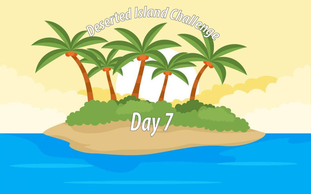 Deserted Island Challenge Day 7